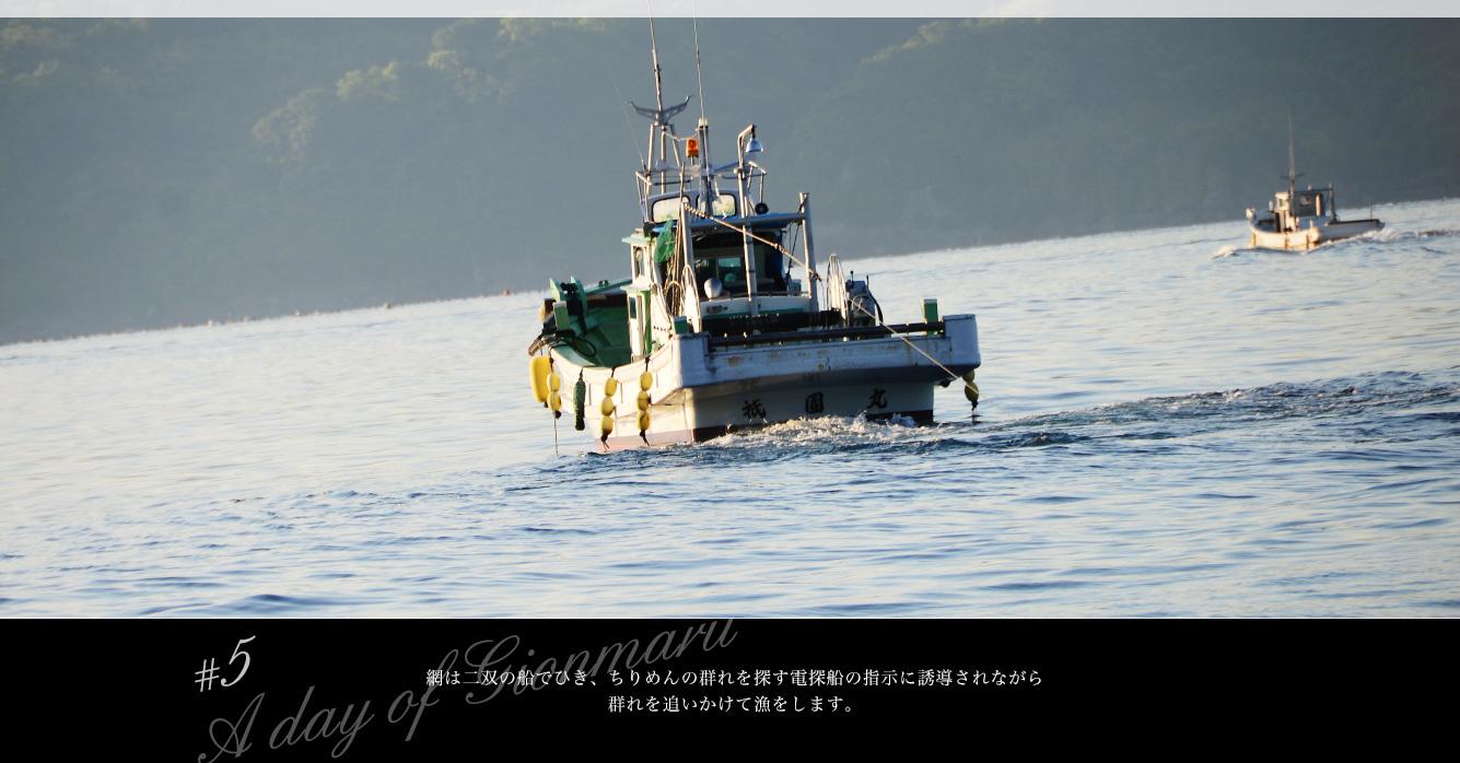 網は二双の船でひき、ちりめんの群れを探す電探船の指示に誘導されながら群れを追いかけて漁をします。